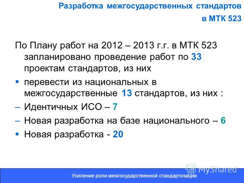По Плану работ на 2012 – 2013 г.г. в МТК 523 запланировано проведение работ по 33 проектам стандартов, из них перевести из национальных в межгосударственные 13 стандартов, из них : –Идентичных ИСО – 7 –Новая разработка на базе национального – 6 Новая