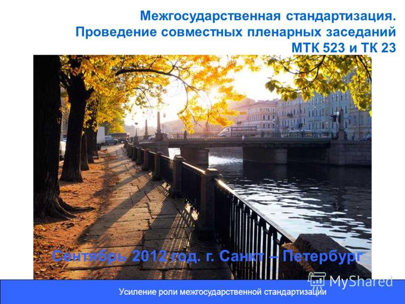Межгосударственная стандартизация. Проведение совместных пленарных заседаний МТК 523 и ТК 23 Сентябрь 2012 год. г. Санкт – Петербург Усиление роли межгосударственной стандартизации