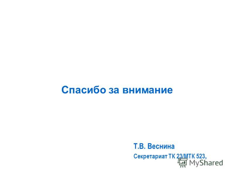 Спасибо за внимание Т.В. Веснина Секретариат ТК 23/МТК 523,