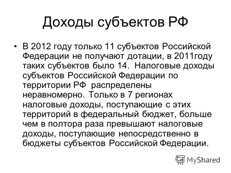 Доходы субъектов РФ В 2012 году только 11 субъектов Российской Федерации не получают дотации, в 2011году таких субъектов было 14. Налоговые доходы субъектов Российской Федерации по территории РФ распределены неравномерно. Только в 7 регионах налоговы