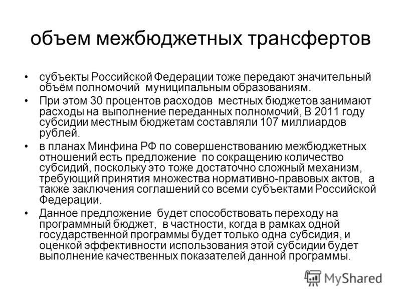 объем межбюджетных трансфертов субъекты Российской Федерации тоже передают значительный объём полномочий муниципальным образованиям. При этом 30 процентов расходов местных бюджетов занимают расходы на выполнение переданных полномочий, В 2011 году суб