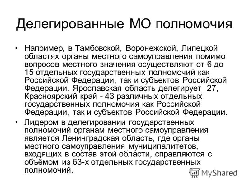 Делегированные МО полномочия Например, в Тамбовской, Воронежской, Липецкой областях органы местного самоуправления помимо вопросов местного значения осуществляют от 6 до 15 отдельных государственных полномочий как Российской Федерации, так и субъекто