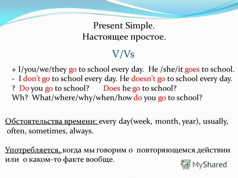 Present Simple. Настоящее простое. Обстоятельства времени: every day(week, month, year), usually, often, sometimes, always. Употребляется, когда мы говорим о повторяющемся действии или о каком-то факте вообще. V/Vs + I/you/we/they go to school every