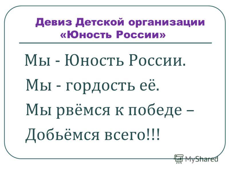 Девиз Детской организации «Юность России» Мы - Юность России. Мы - гордость её. Мы рвёмся к победе – Добьёмся всего!!!