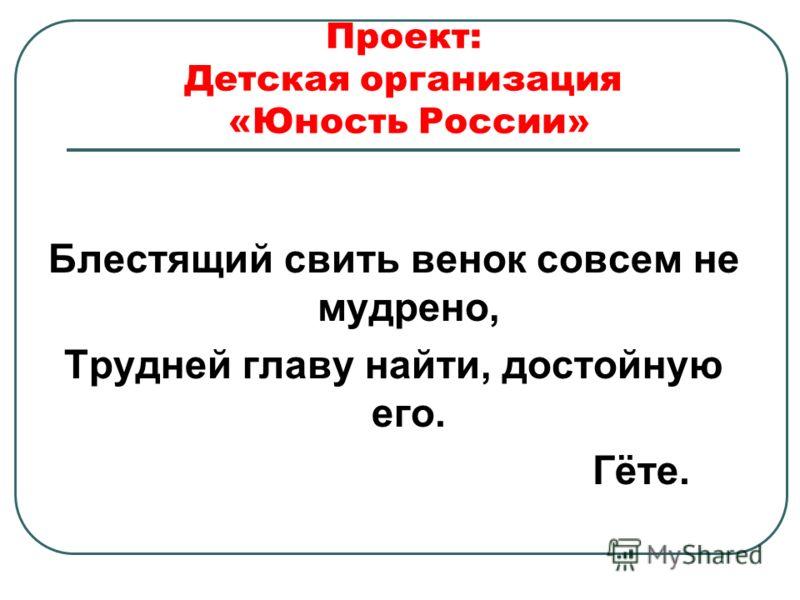 Проект: Детская организация «Юность России» Блестящий свить венок совсем не мудрено, Трудней главу найти, достойную его. Гёте.