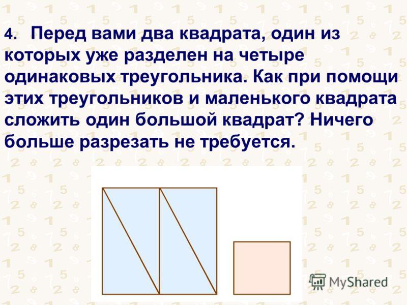 4. Перед вами два квадрата, один из которых уже разделен на четыре одинаковых треугольника. Как при помощи этих треугольников и маленького квадрата сложить один большой квадрат? Ничего больше разрезать не требуется.