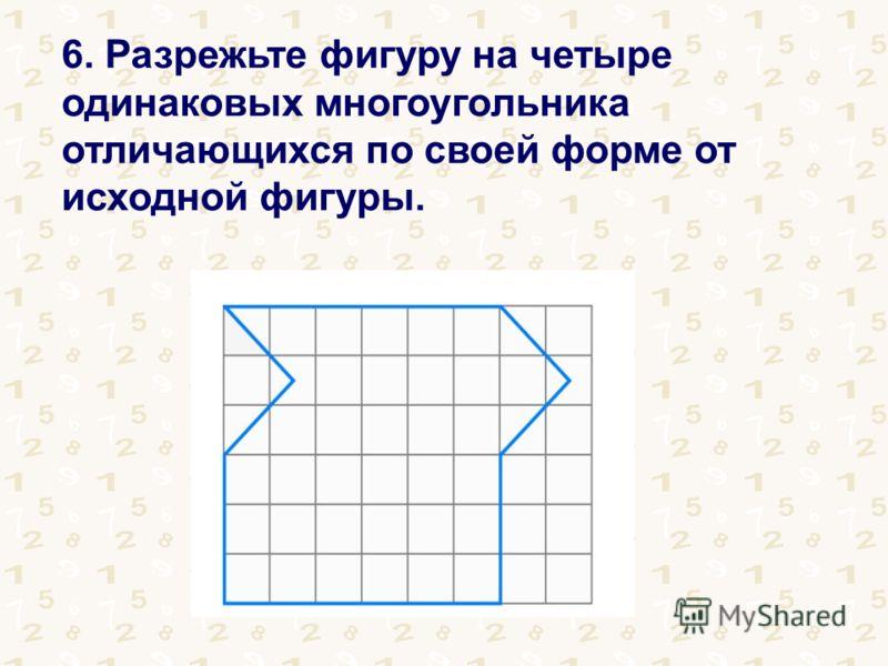 6. Разрежьте фигуру на четыре одинаковых многоугольника отличающихся по своей форме от исходной фигуры.