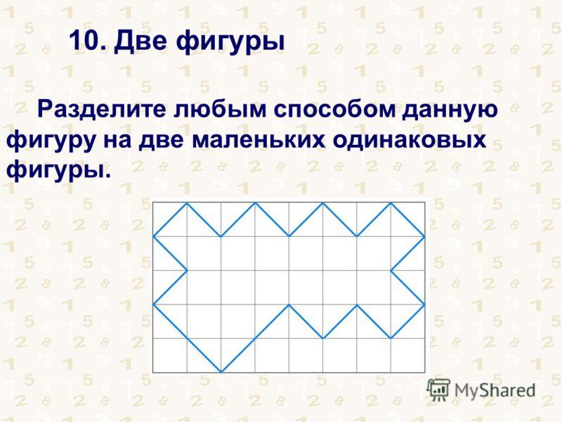 10. Две фигуры Разделите любым способом данную фигуру на две маленьких одинаковых фигуры.