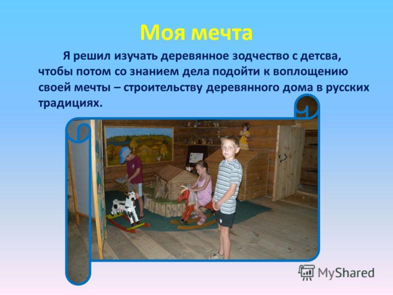Моя мечта Я решил изучать деревянное зодчество с детсва, чтобы потом со знанием дела подойти к воплощению своей мечты – строительству деревянного дома в русских традициях.