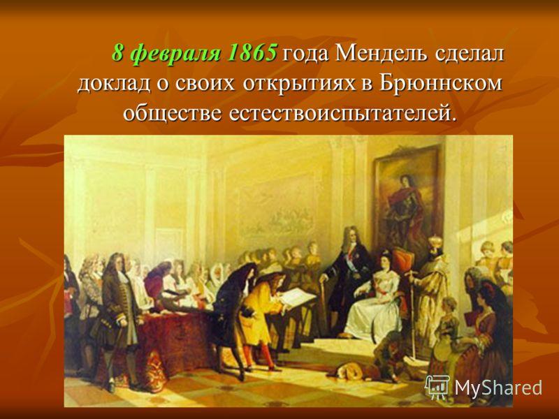 8 февраля 1865 года Мендель сделал доклад о своих открытиях в Брюннском обществе естествоиспытателей.