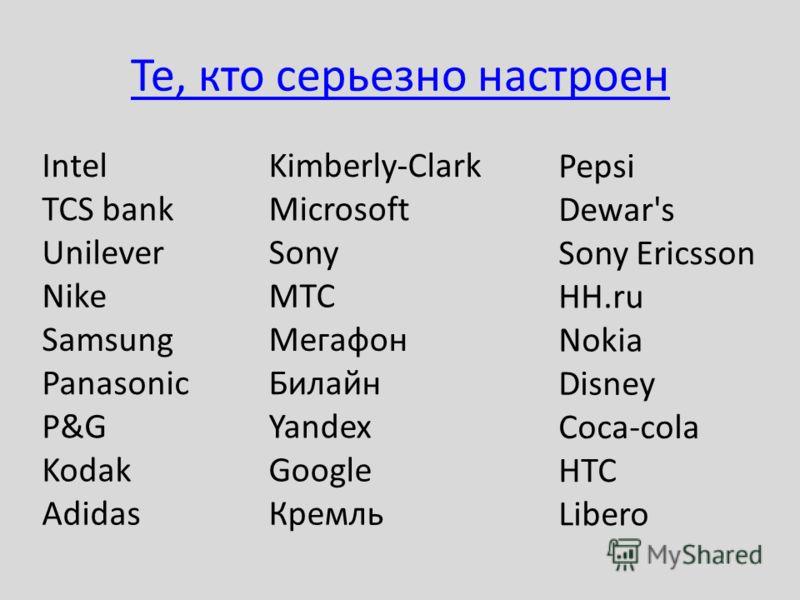 Те, кто серьезно настроен Intel TCS bank Unilever Nike Samsung Panasonic P&G Kodak Adidas Kimberly-Clark Microsoft Sony МТС Мегафон Билайн Yandex Google Кремль Pepsi Dewar's Sony Ericsson HH.ru Nokia Disney Coca-cola HTC Libero