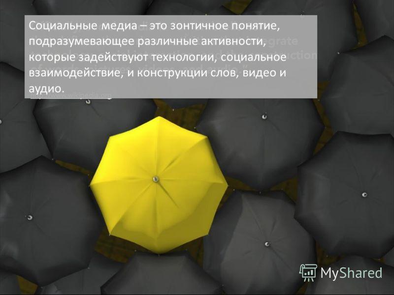 Социальные медиа – это зонтичное понятие, подразумевающее различные активности, которые задействуют технологии, социальное взаимодействие, и конструкции слов, видео и аудио.