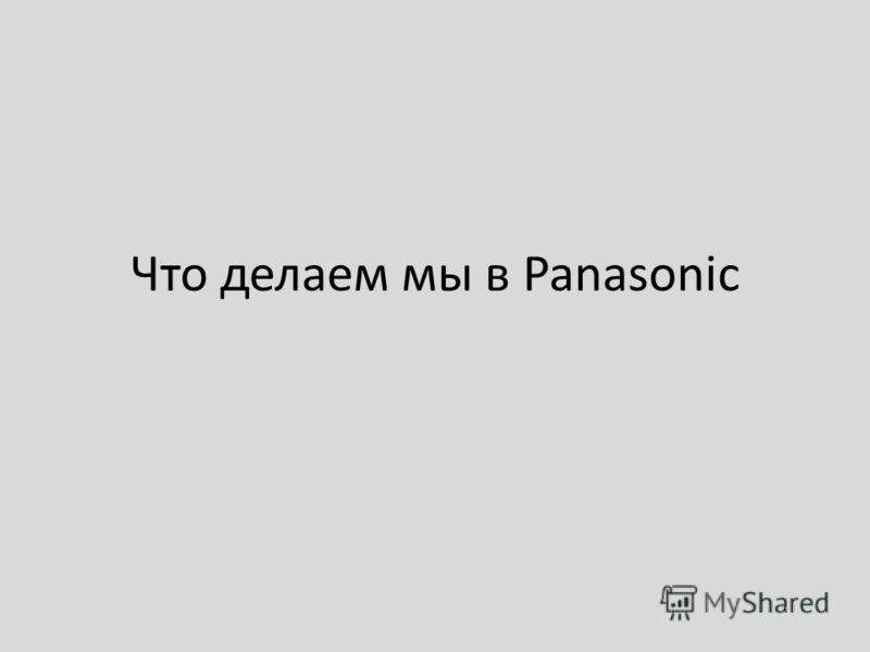 Что делаем мы в Panasonic