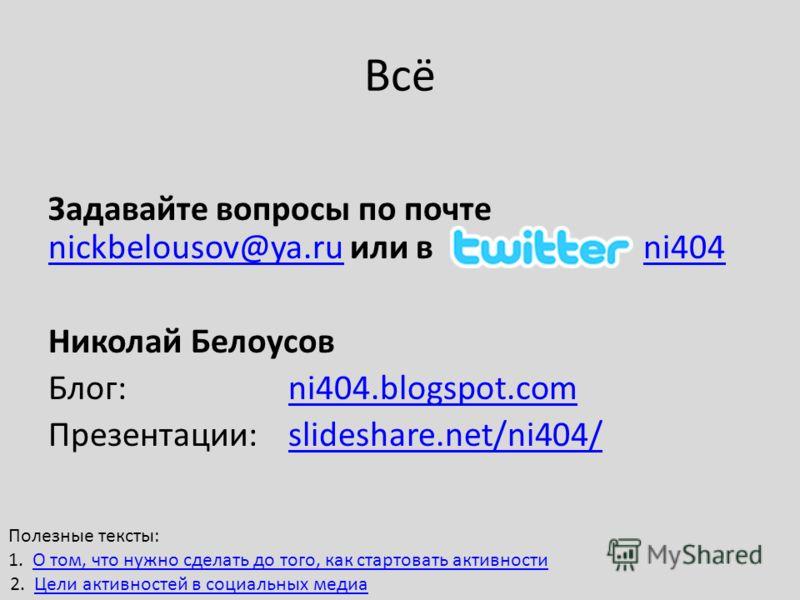 Всё Задавайте вопросы по почте nickbelousov@ya.ru или в ni404 nickbelousov@ya.runi404 Николай Белоусов Блог:ni404.blogspot.comni404.blogspot.com Презентации: slideshare.net/ni404/slideshare.net/ni404/ Полезные тексты: 1. О том, что нужно сделать до т