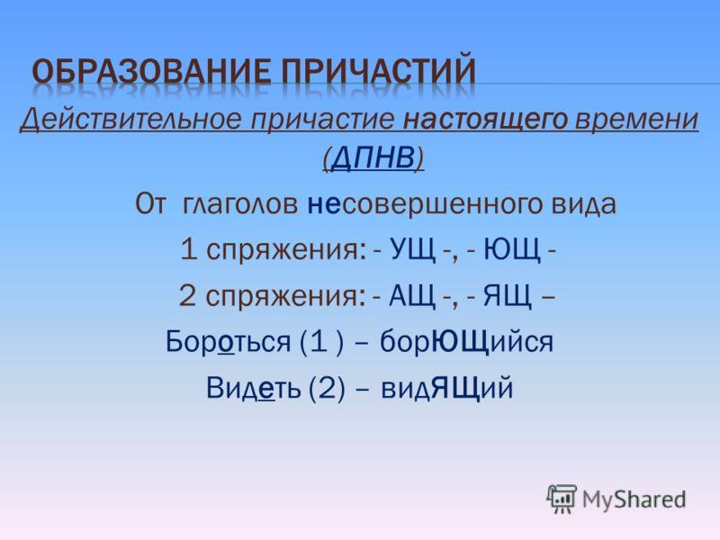 Действительное причастие настоящего времени (ДПНВ) От глаголов несовершенного вида 1 спряжения: - УЩ -, - ЮЩ - 2 спряжения: - АЩ -, - ЯЩ – Бороться (1 ) – борЮЩийся Видеть (2) – видЯЩий