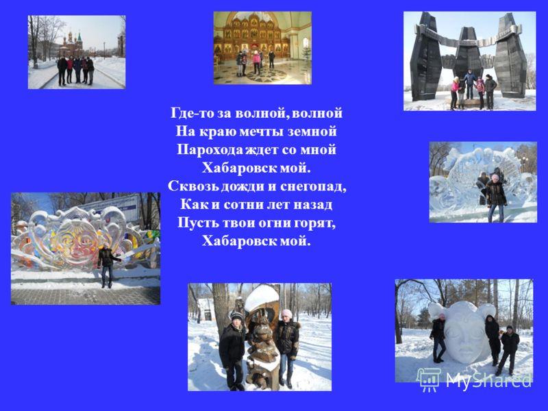 Где-то за волной, волной На краю мечты земной Парохода ждет со мной Хабаровск мой. Сквозь дожди и снегопад, Как и сотни лет назад Пусть твои огни горят, Хабаровск мой.
