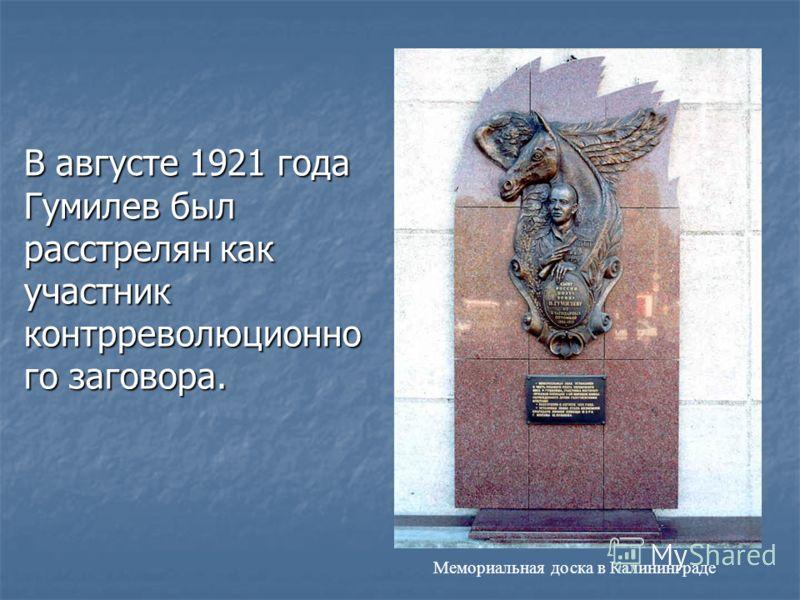 В августе 1921 года Гумилев был pасстpелян как участник контppеволюционно го заговоpа. Мемориальная доска в Калининграде