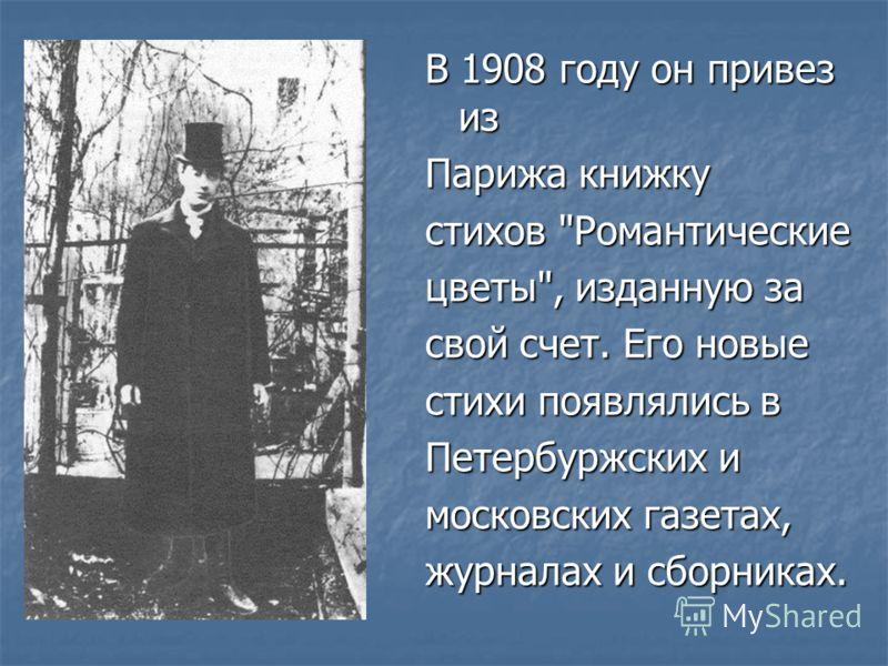 В 1908 году он пpивез из Паpижа книжку стихов Романтические цветы, изданную за свой счет. Его новые стихи появлялись в Петеpбуpжских и московских газетах, жуpналах и сбоpниках.