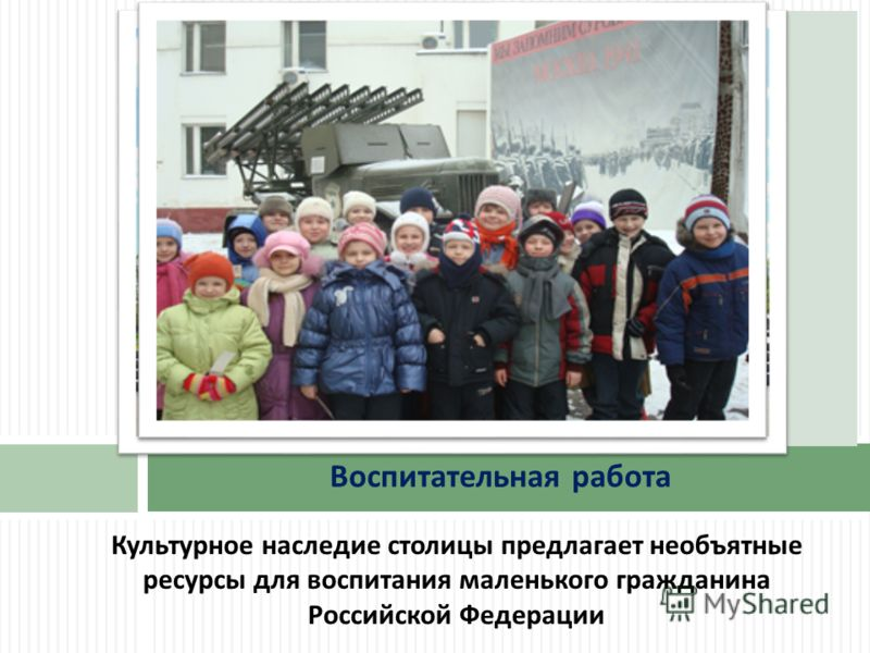 Культурное наследие столицы предлагает необъятные ресурсы для воспитания маленького гражданина Российской Федерации Воспитательная работа