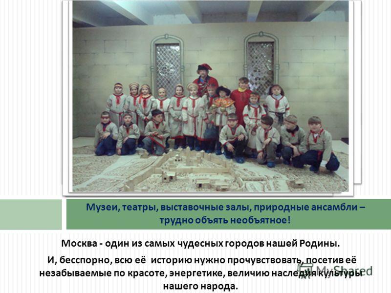 Москва - один из самых чудесных городов нашей Родины. И, бесспорно, всю её историю нужно прочувствовать, посетив её незабываемые по красоте, энергетике, величию наследия культуры нашего народа. Музеи, театры, выставочные залы, природные ансамбли – тр