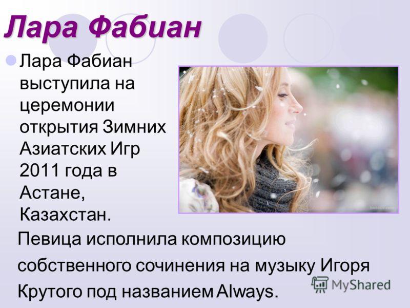 Лара Фабиан Лара Фабиан выступила на церемонии открытия Зимних Азиатских Игр 2011 года в Астане, Казахстан. Певица исполнила композицию собственного сочинения на музыку Игоря Крутого под названием Always.