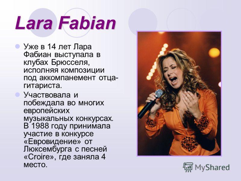 Lara Fabian Уже в 14 лет Лара Фабиан выступала в клубах Брюсселя, исполняя композиции под аккомпанемент отца- гитариста. Участвовала и побеждала во многих европейских музыкальных конкурсах. В 1988 году принимала участие в конкурсе «Евровидение» от Лю