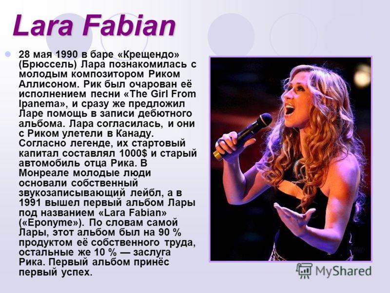 Lara Fabian 28 мая 1990 в баре «Крещендо» (Брюссель) Лара познакомилась с молодым композитором Риком Аллисоном. Рик был очарован её исполнением песни «The Girl From Ipanema», и сразу же предложил Ларе помощь в записи дебютного альбома. Лара согласила