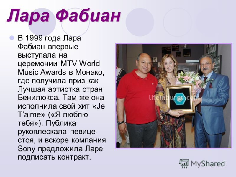 Лара Фабиан В 1999 года Лара Фабиан впервые выступала на церемонии MTV World Music Awards в Монако, где получила приз как Лучшая артистка стран Бенилюкса. Там же она исполнила свой хит «Je Taime» («Я люблю тебя»). Публика рукоплескала певице стоя, и