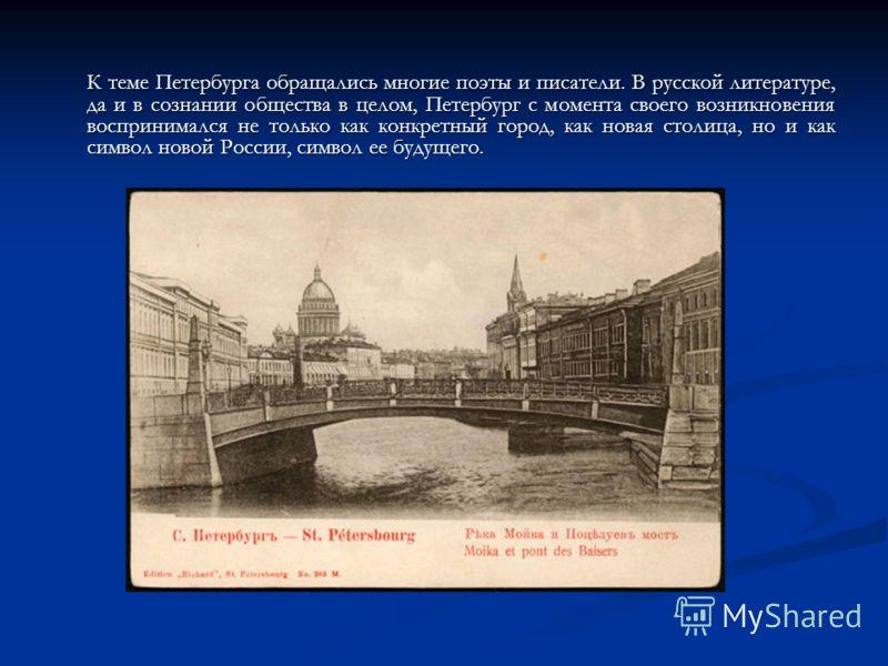 К теме Петербурга обращались многие поэты и писатели. В русской литературе, да и в сознании общества в целом, Петербург с момента своего возникновения воспринимался не только как конкретный город, как новая столица, но и как символ новой России, симв