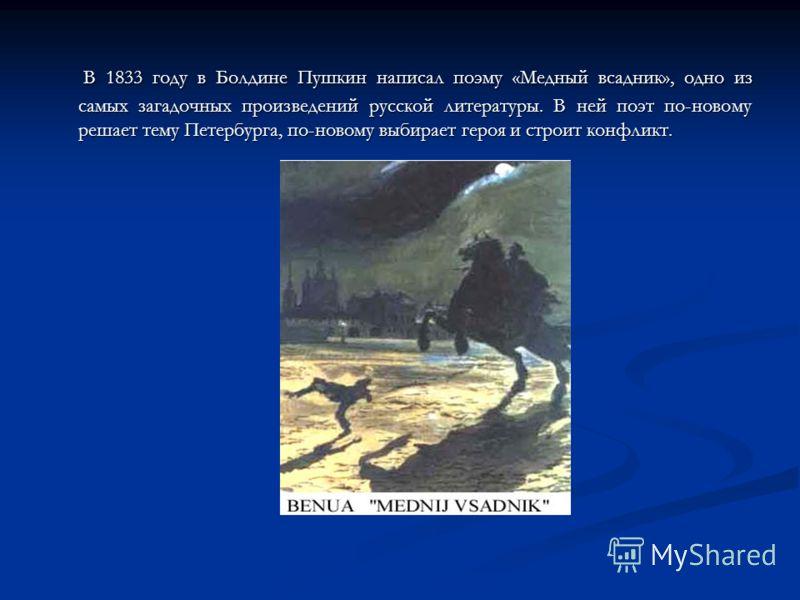 В 1833 году в Болдине Пушкин написал поэму «Медный всадник», одно из самых загадочных произведений русской литературы. В ней поэт по-новому решает тему Петербурга, по-новому выбирает героя и строит конфликт. В 1833 году в Болдине Пушкин написал поэму
