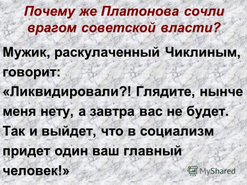 Почему же Платонова сочли врагом советской власти? Мужик, раскулаченный Чиклиным, говорит: «Ликвидировали?! Глядите, нынче меня нету, а завтра вас не будет. Так и выйдет, что в социализм придет один ваш главный человек!»
