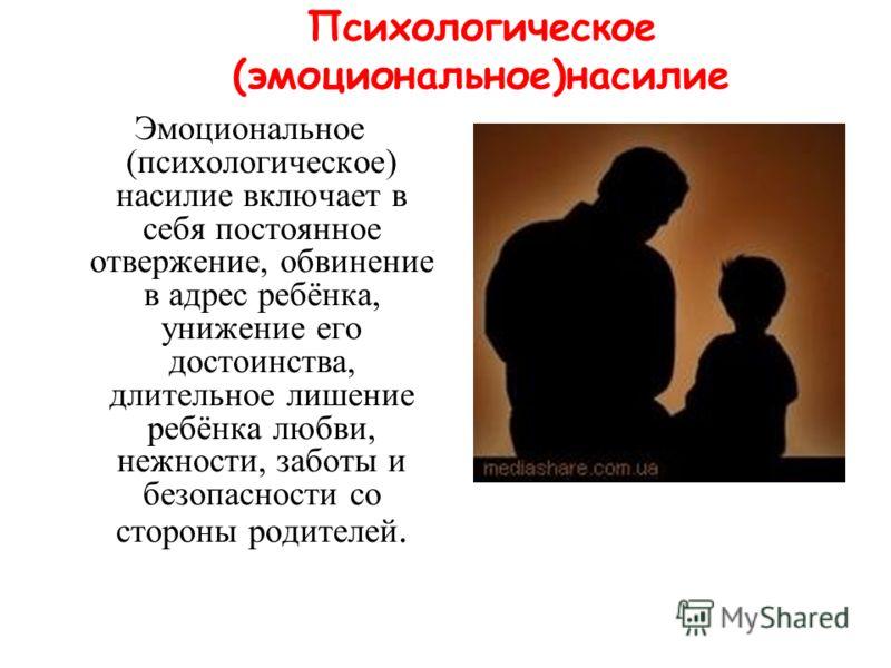 Психологическое (эмоциональное)насилие Эмоциональное (психологическое) насилие включает в себя постоянное отвержение, обвинение в адрес ребёнка, унижение его достоинства, длительное лишение ребёнка любви, нежности, заботы и безопасности со стороны ро