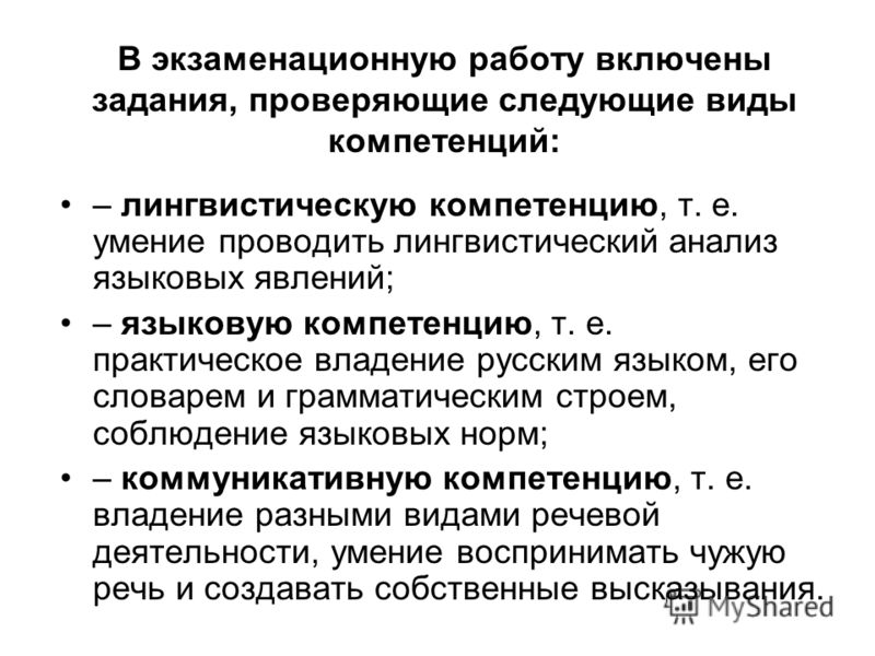 В экзаменационную работу включены задания, проверяющие следующие виды компетенций: – лингвистическую компетенцию, т. е. умение проводить лингвистический анализ языковых явлений; – языковую компетенцию, т. е. практическое владение русским языком, его