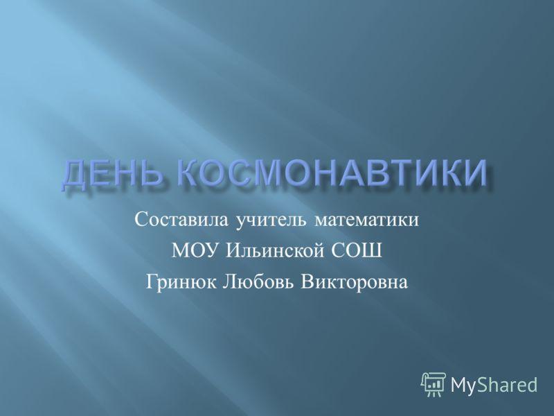 Составила учитель математики МОУ Ильинской СОШ Гринюк Любовь Викторовна