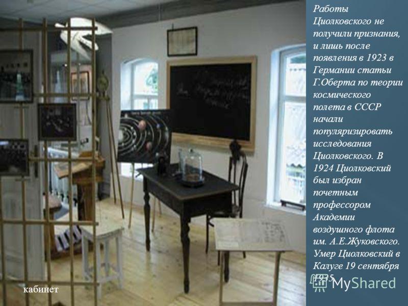Работы Циолковского не получили признания, и лишь после появления в 1923 в Германии статьи Г.Оберта по теории космического полета в СССР начали популяризировать исследования Циолковского. В 1924 Циолковский был избран почетным профессором Академии во