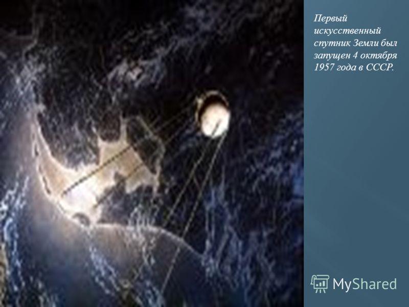Первый искусственный спутник Земли был запущен 4 октября 1957 года в СССР.