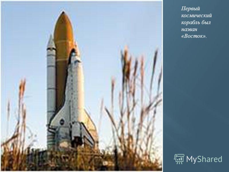 Первый космический корабль был назван «Восток».