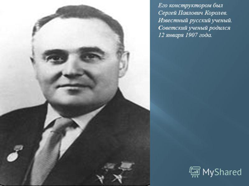 Его конструктором был Сергей Павлович Королев. Известный русский ученый. Советский ученый родился 12 января 1907 года.