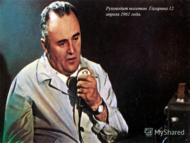 Руководит полетом Гагарина 12 апреля 1961 года.