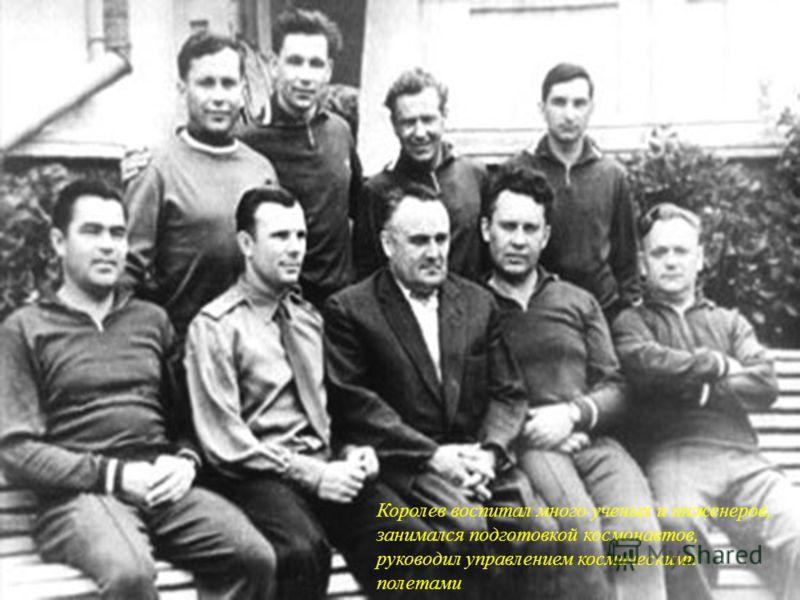 Королев воспитал много ученых и инженеров, занимался подготовкой космонавтов, руководил управлением космическими полетами