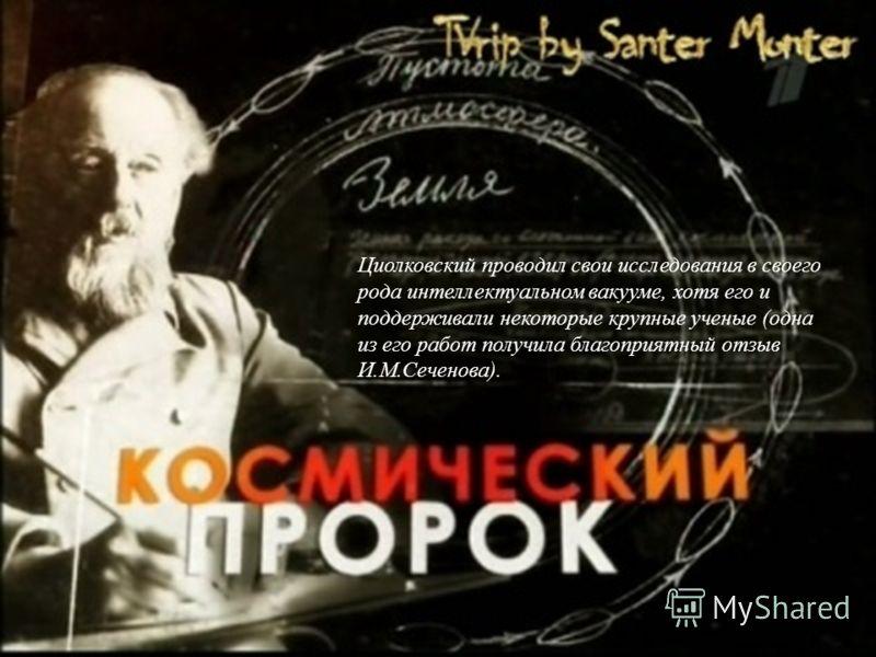 Циолковский проводил свои исследования в своего рода интеллектуальном вакууме, хотя его и поддерживали некоторые крупные ученые (одна из его работ получила благоприятный отзыв И.М.Сеченова).