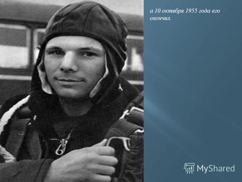 а 10 октября 1955 года его окончил.