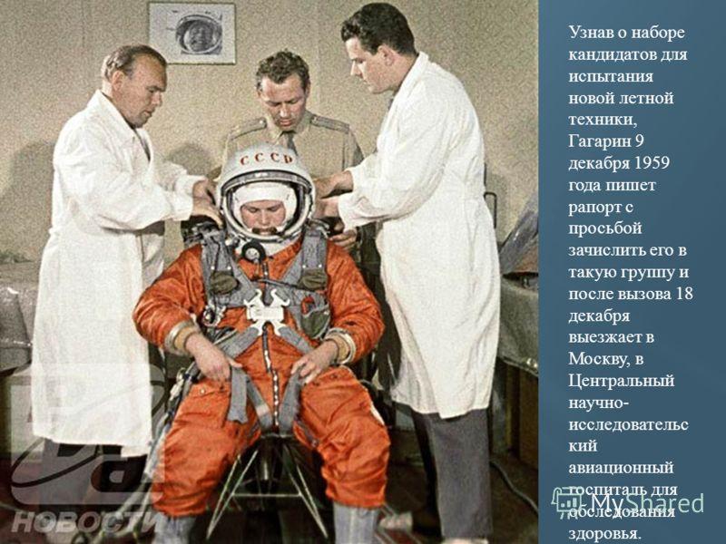 Узнав о наборе кандидатов для испытания новой летной техники, Гагарин 9 декабря 1959 года пишет рапорт с просьбой зачислить его в такую группу и после вызова 18 декабря выезжает в Москву, в Центральный научно- исследовательс кий авиационный госпиталь