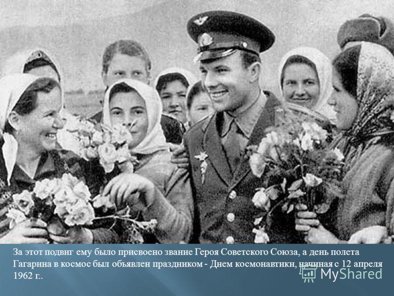 За этот подвиг ему было присвоено звание Героя Советского Союза, а день полета Гагарина в космос был объявлен праздником - Днем космонавтики, начиная с 12 апреля 1962 г..