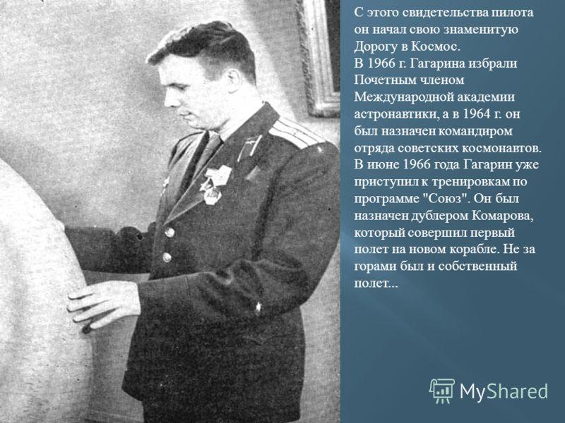 С этого свидетельства пилота он начал свою знаменитую Дорогу в Космос. В 1966 г. Гагарина избрали Почетным членом Международной академии астронавтики, а в 1964 г. он был назначен командиром отряда советских космонавтов. В июне 1966 года Гагарин уже п