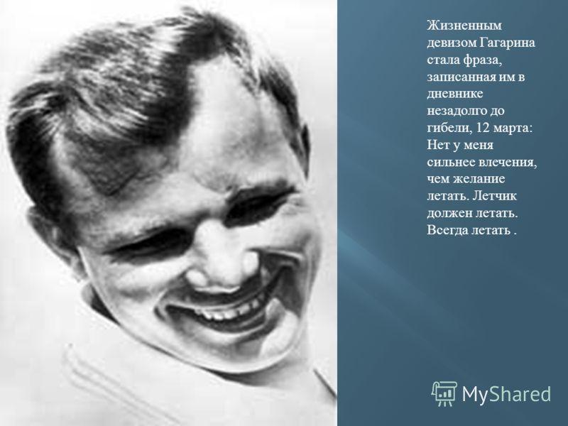 Жизненным девизом Гагарина стала фраза, записанная им в дневнике незадолго до гибели, 12 марта: Нет у меня сильнее влечения, чем желание летать. Летчик должен летать. Всегда летать.