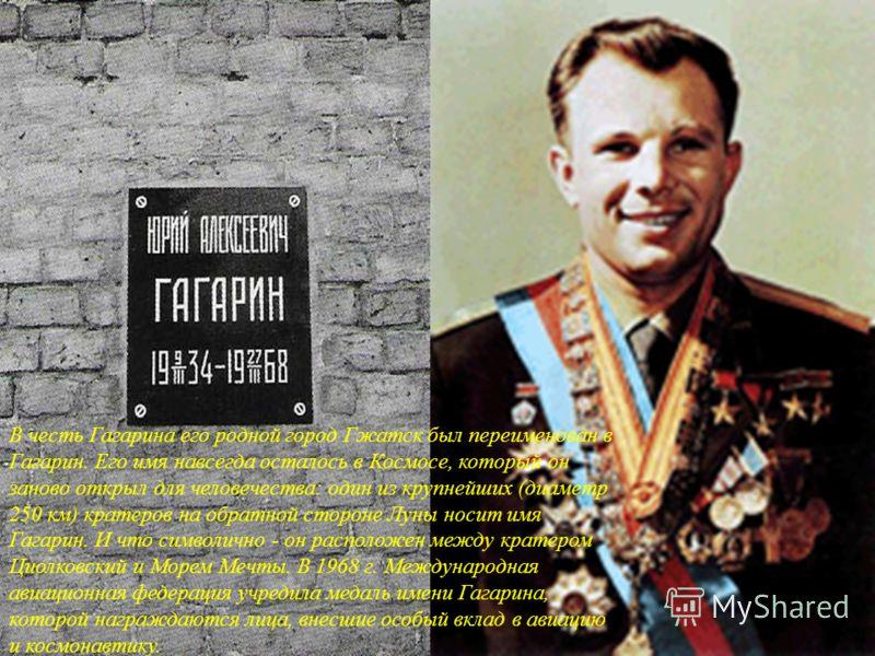 В честь Гагарина его родной город Гжатск был переименован в Гагарин. Его имя навсегда осталось в Космосе, который он заново открыл для человечества: один из крупнейших (диаметр 250 км) кратеров на обратной стороне Луны носит имя Гагарин. И что символ