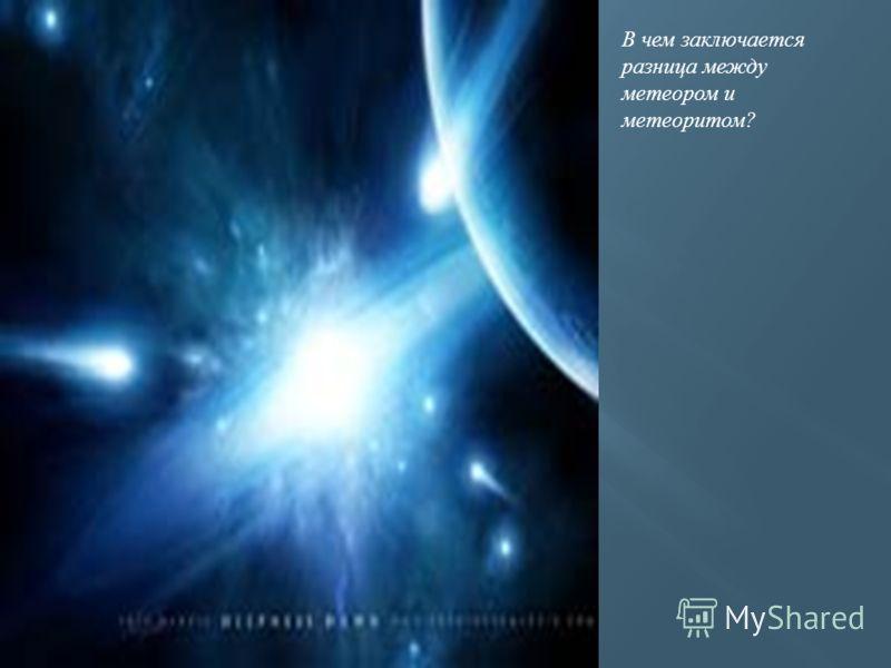В чем заключается разница между метеором и метеоритом?