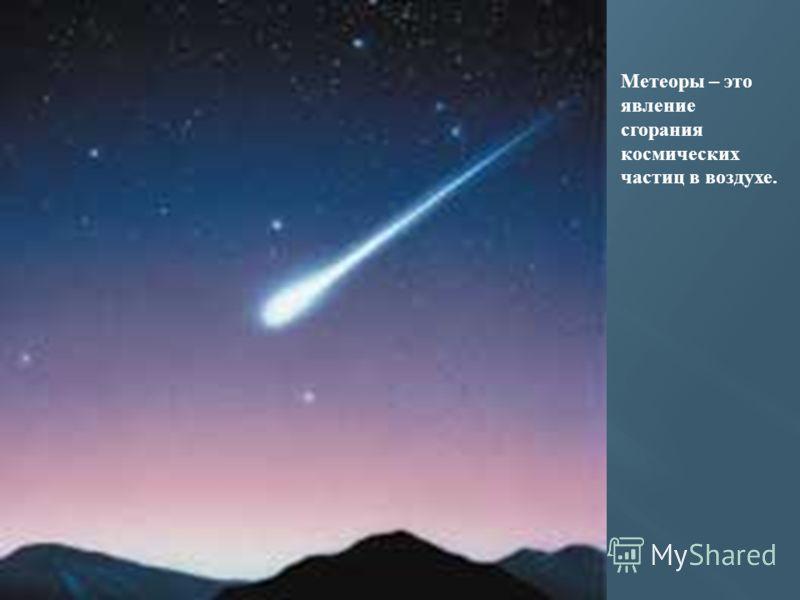 Метеоры – это явление сгорания космических частиц в воздухе.