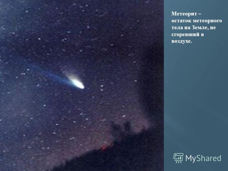 Метеорит – остаток метеорного тела на Земле, не сгоревший в воздухе.